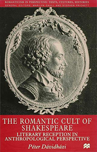 The Romantic Cult of Shakespeare: Literary Reception in Anthropological Perspective: Peter ...