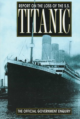 Report on the Loss of the S.S. Titanic The Official Government Enquiry