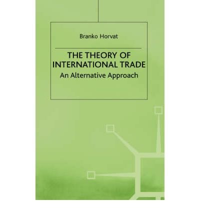 The Theory of International Trade: An Alternative Approach: Horvat, Branko