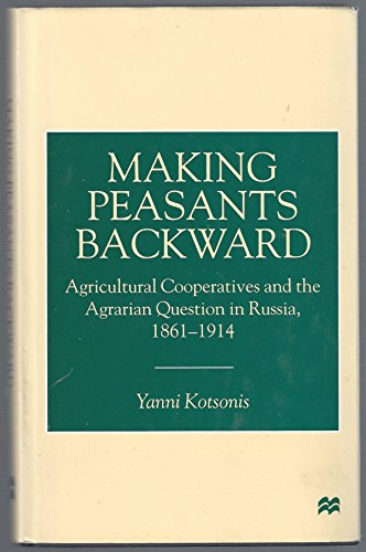 Making Peasants Backward: Agricultural Cooperatives and the Agrarian Question in Russia, 1861–1914