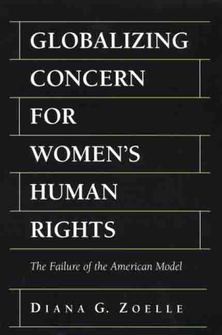 GLOBALIZING CONCERN FOR WOMEN'S HUMAN RIGHTS; THE FAILURE OF THE AMERICAN MODEL