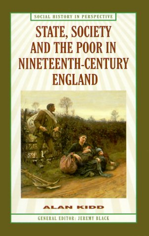 State, Society and the Poor in Nineteenth-Century England (Social History in Perspective (St Martins Hardcover)) (0312223633) by Kidd, Alan