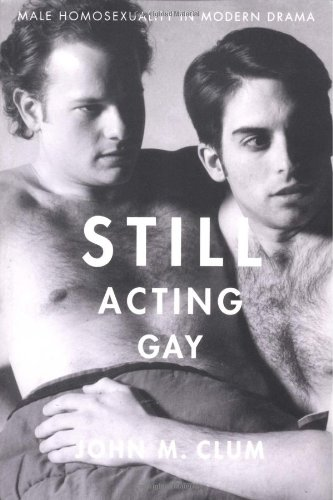 Still Acting Gay: Male Homosexuality in Modern Drama (9780312223847) by Clum, John M.