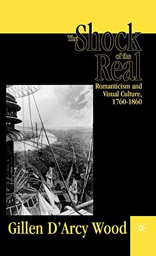 The Shock of the Real: Romanticism and: WOOD, Gillen D'Arcy