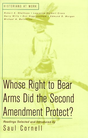 Whose Right to Bear Arms Did the Second Amendment Protect? (Historians at Work) (031222818X) by Robert E. Shalhope; Lawrence Delbert Cress; Garry Wills; Don Higginbotham; Edmund S. Morgan; Michael Bellesilts
