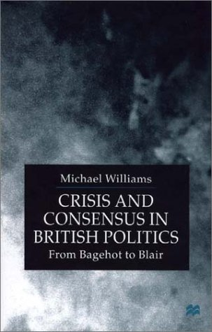 9780312232740: Crisis and Consensus in British Politics: From Bagehot to Blair