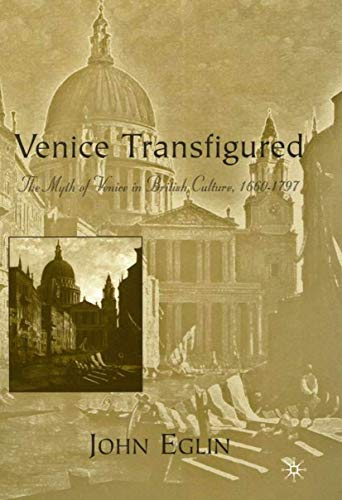 Venice Transfigured The Myth of Venice in British Culture, 1660-1797: Eglin, John