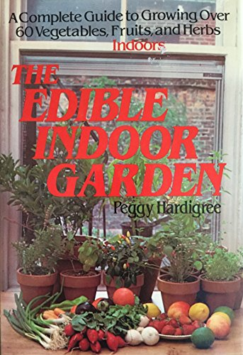 9780312236892: The Edible Indoor Garden: A Complete Guide to Growing Over 60 Vegetables, Fruits, and Herbs Indoors