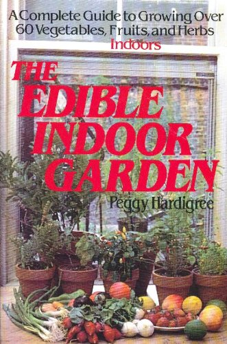 9780312236908: The Edible Indoor Garden: A Complete Guide to Growing over 60 Vegetables, Fruits, and Herbs Indoors