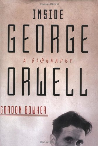 Inside George Orwell: A Biography: Bowker, Gordon