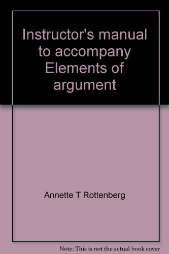 Instructor's manual to accompany Elements of argument: A text and reader (0312241321) by Rottenberg, Annette T