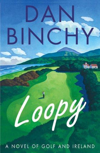 Loopy: A Novel of Golf and Ireland: Dan Binchy