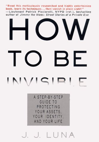 How to Be Invisible: A Step-By-Step Guide To Protecting Your Assets Your Identity And Your Life