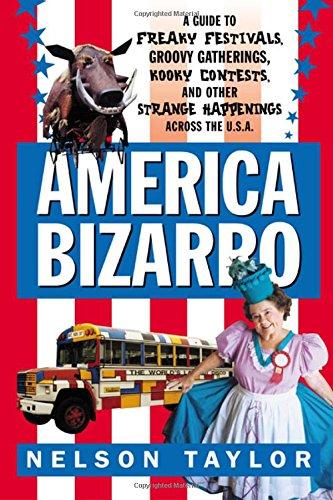 America Bizarro: A Guide to Freaky Festivals,: Taylor, Nelson