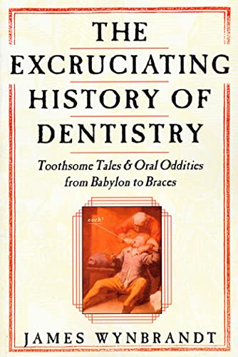 The Excruciating History of Dentistry : Toothsome: James Wynbrandt