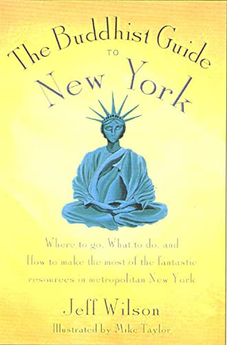 The Buddhist Guide to New York: Where to Go, What to Do, and How to Make the Most Of the Fantasti...