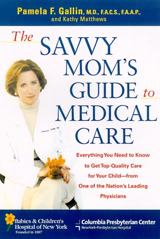 9780312267704: The Savvy Mom's Guide to Medical Care: Everything You Need to Know to Get Top-Quality Care for Your Child--from One of the Nation's Leading Physicians