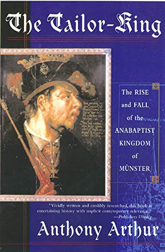 The Tailor-King: The Rise and Fall of the Anabaptist Kingdom of Muenster: Anthony Arthur