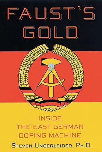 Faust's Gold: Inside the East German Doping Machine: Ungerleider, Steven Ph.D.