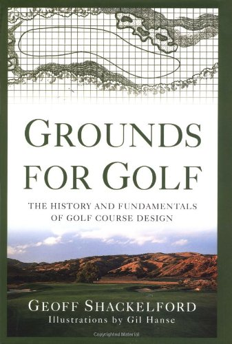Grounds for Golf: The History and Fundamentals of Golf Course Design: Shackelford, Geoff