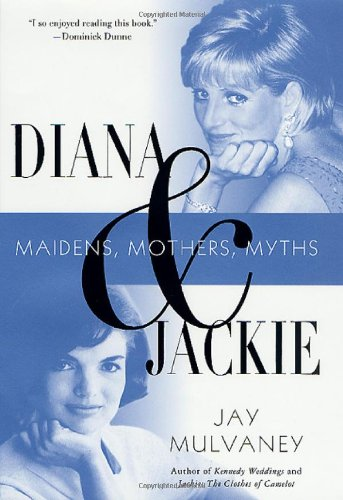 Diana and Jackie: Maidens, Mothers, Myths: Mulvaney, Jay