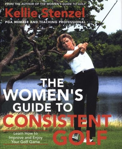 The Women's Guide to Consistent Golf: Learn How to Improve and Enjoy Your Golf Game: Stenzel, ...