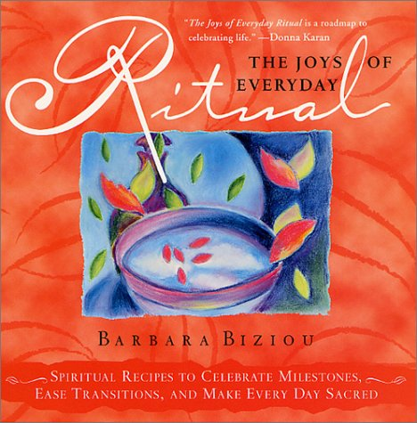 The Joys of Everyday Ritual: Spiritual Recipes to Celebrate Milestones, Ease Transitions, and Make ...