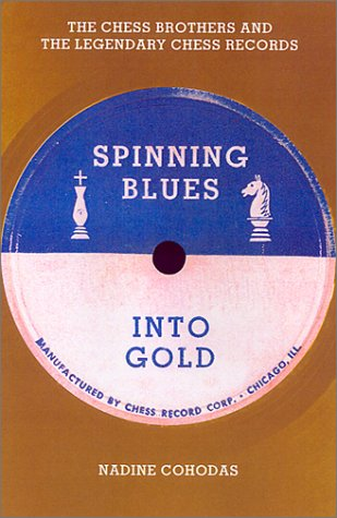 Spinning Blues into Gold: The Chess Brothers and the Legendary Chess Records: Cohodas, Nadine