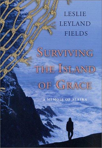 Surviving the Island of Grace A Memoir of Alaska: Fields, Leslie Leyland