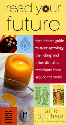 9780312291488: Read Your Future: The Ultimate Guide to Tarot, Astrology, the I Ching, and Other Divination Techniques from Around the World