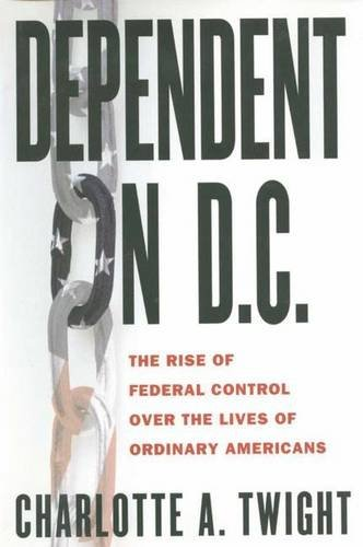 Dependent on D.C: The Rise of Federal Control over the Lives of Ordinary Americans