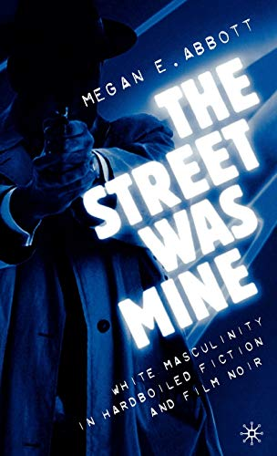 The Street Was Mine: White Masculinity in Hardboiled Fiction and Film Noir: Abbott, Megan E.