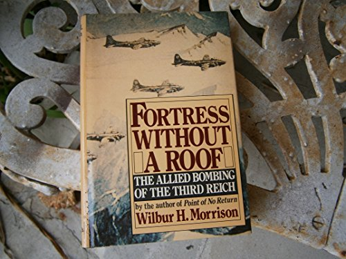 Fortress Without a Roof: The Allied Bombing of the Third Reich: Morrison, Wilbur H.