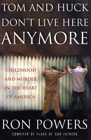 Tom and Huck Don't Live Here Anymore: Childhood and Murder in the Heart of America (9780312303242) by Ron Powers
