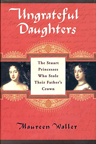 9780312307110: Ungrateful Daughters: The Stuart Princesses Who Stole Their Father's Crown