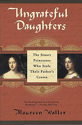 9780312307127: Ungrateful Daughters: The Stuart Princesses Who Stole Their Father's Crown