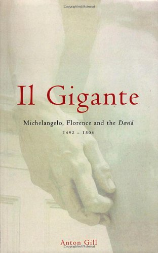 Il Gigante: Michelangelo, Florence, And The David, 1492-1504: Gill, Anton