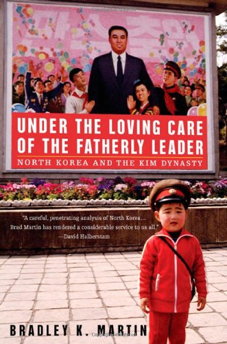 Under the Loving Care of the Fatherly Leader: North Korea and the Kim Dynasty: Martin, Bradley K.