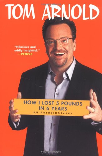 How I Lost 5 Pounds in 6 Years: An Autobiography (0312322445) by Tom Arnold