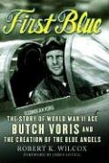 First Blue: The Story of World War II Ace Butch Voris and the Creation of the Blue Angels: Wilcox, ...