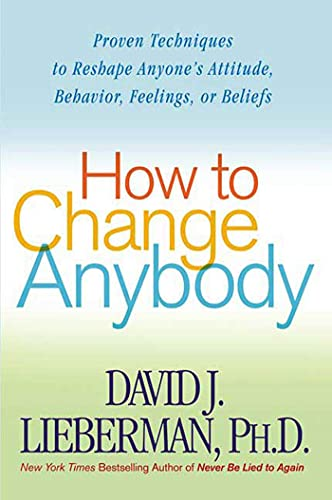 9780312324759: How to Change Anybody: Proven Techniques to Reshape Anyone's Attitude, Behavior, Feelings, or Beliefs