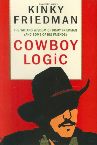 Cowboy Logic; The Wit and Wisdom of Kinky Friedman (And Some of His Friends)