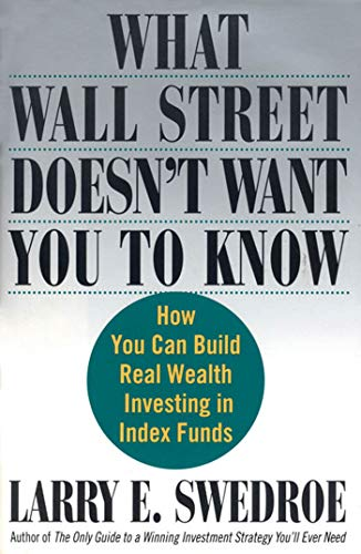 What Wall Street Doesn't Want You to Know: How You Can Build Real Wealth Investing in Index Funds (0312335725) by Larry E. Swedroe