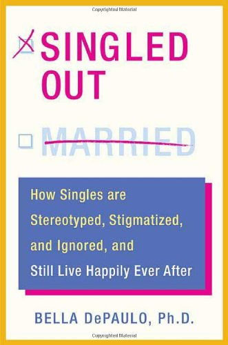 Singled Out: How Singles are Stereotyped, Stigmatized,: Bella DePaulo