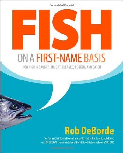 Fish on a First-Name Basis: How Fish Is Caught, Bought, Cleaned, Cooked, and Eaten: DeBorde, Rob