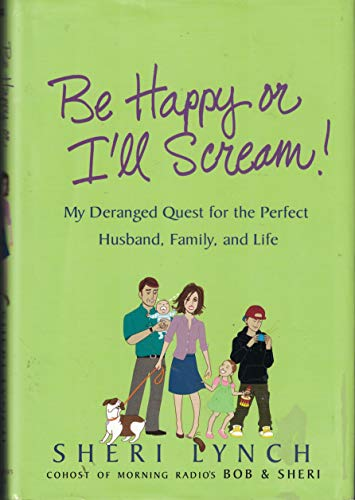 9780312342333: Be Happy or I'll Scream!: My Deranged Quest for the Perfect Husband, Family, and Life