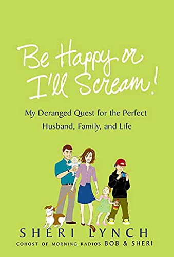 9780312342340: Be Happy or I'll Scream!: My Deranged Quest for the Perfect Husband, Family, and Life