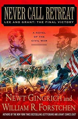 Never Call Retreat: Lee and Grant: The Final Victory: Gingrich, Newt; Forstchen, William R.