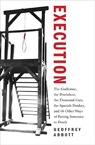 9780312352226: Execution: The Guillotine, the Pendulum, the Thousand Cuts, the Spanish Donkey, and 66 Other Ways of Putting Someone to Death
