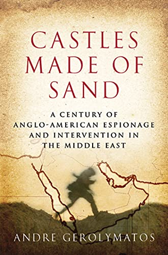 Castles Made of Sand: A Century of Anglo-American Espionage and Intervention in the Middle East: ...
